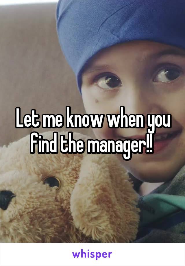 Let me know when you find the manager!!