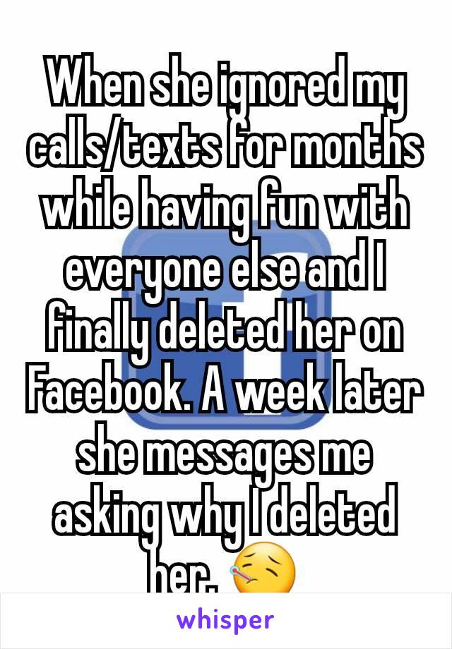 When she ignored my calls/texts for months while having fun with everyone else and I finally deleted her on Facebook. A week later she messages me asking why I deleted her. 🤒