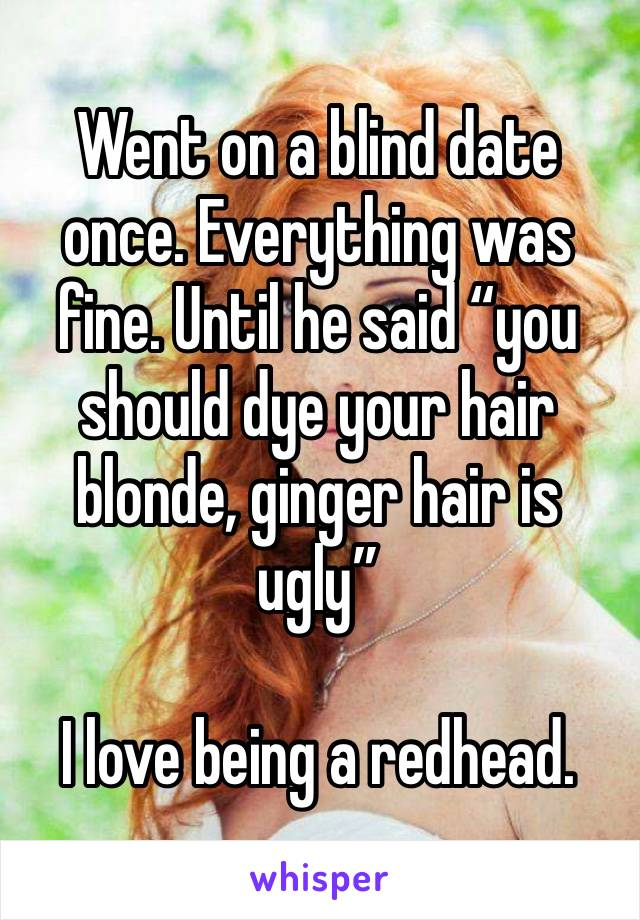"Went on a blind date once. Everything was fine. Until he said ""you should dye your hair blonde, ginger hair is ugly""  I love being a redhead."