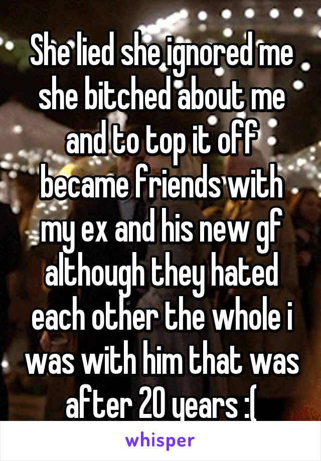 She lied she ignored me she bitched about me and to top it off became friends with my ex and his new gf although they hated each other the whole i was with him that was after 20 years :(