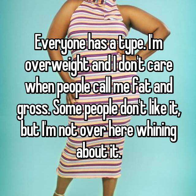 Everyone has a type. I'm overweight and I don't care when people call me fat and gross. Some people don't like it, but I'm not over here whining about it.