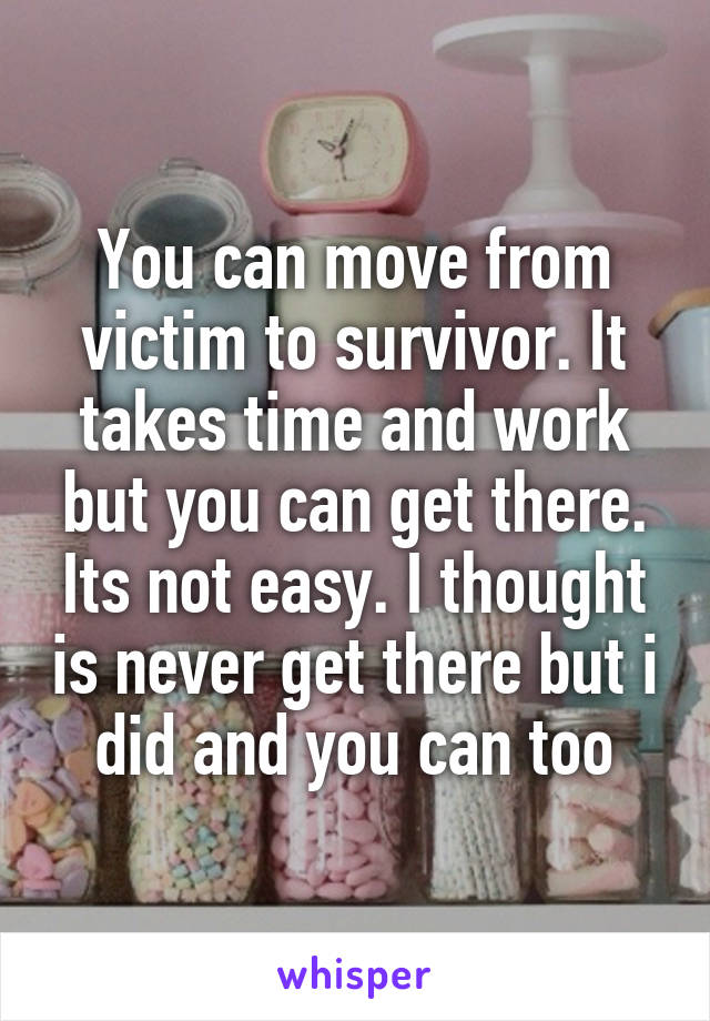 You can move from victim to survivor. It takes time and work but you can get there. Its not easy. I thought is never get there but i did and you can too
