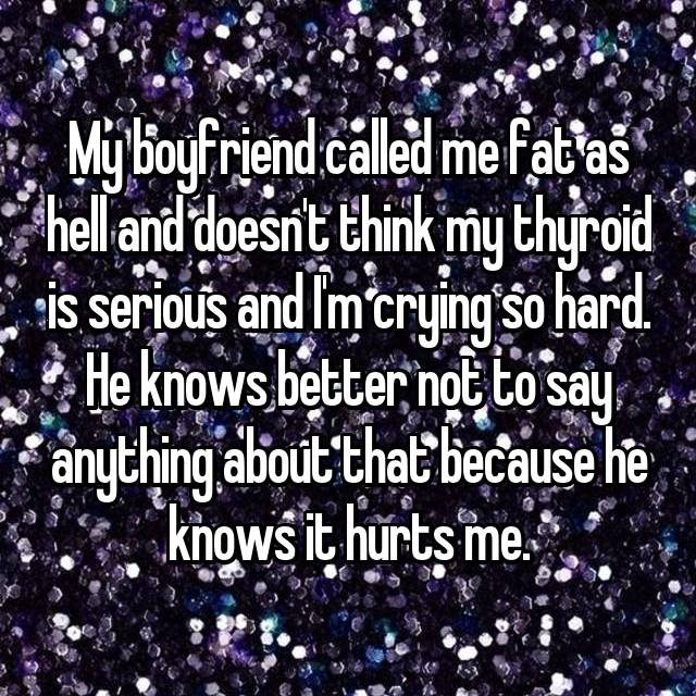 My boyfriend called me fat as hell and doesn't think my thyroid is serious and I'm crying so hard. He knows better not to say anything about that because he knows it hurts me.