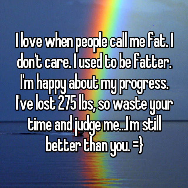 I love when people call me fat. I don't care. I used to be fatter. I'm happy about my progress. I've lost 275 lbs, so waste your time and judge me...I'm still better than you. =}