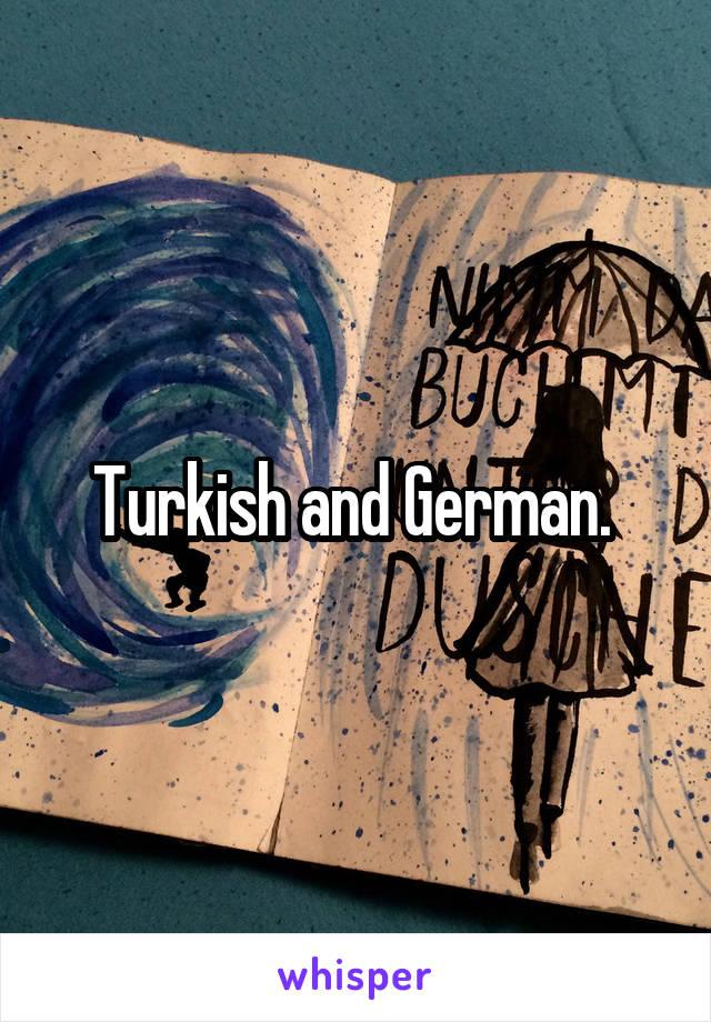 Turkish and German.