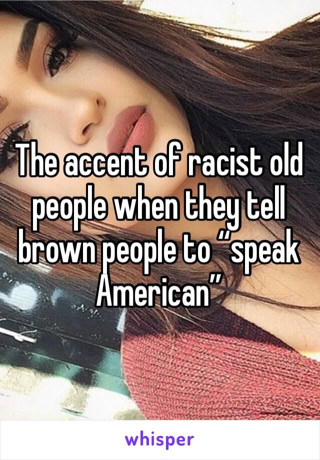 """The accent of racist old people when they tell brown people to """"speak American"""""""