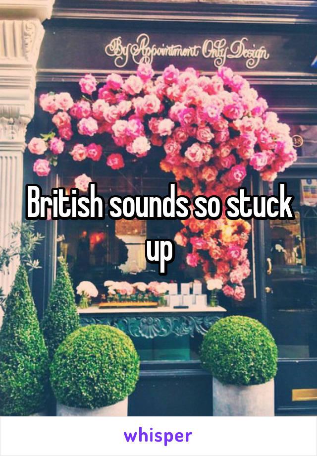 British sounds so stuck up