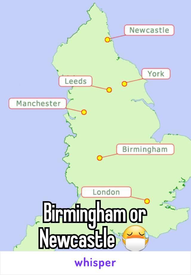 Birmingham or Newcastle 😷