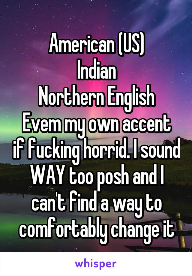American (US) Indian Northern English Evem my own accent if fucking horrid. I sound WAY too posh and I can't find a way to comfortably change it
