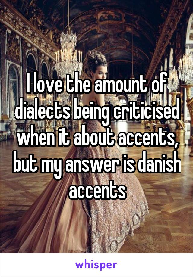 I love the amount of dialects being criticised when it about accents, but my answer is danish accents