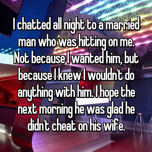 I chatted all night to a married man who was hitting on me. Not because I wanted him, but because I knew I wouldn't do anything with him. I hope the next morning he was glad he didn't cheat on his wife.