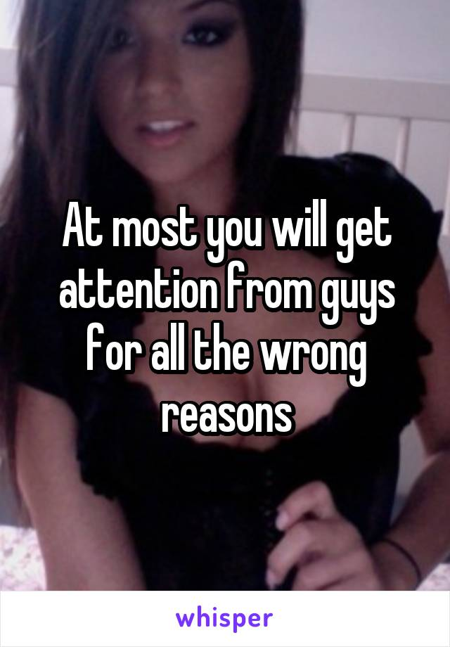 At most you will get attention from guys for all the wrong reasons