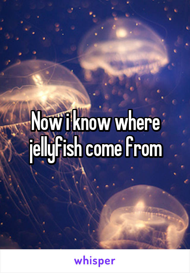 Now i know where jellyfish come from