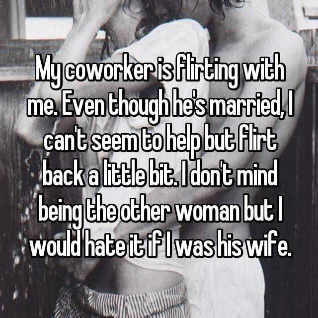 My coworker is flirting with me. Even though he's married, I can't seem to help but flirt back a little bit. I don't mind being the other woman but I would hate it if I was his wife.