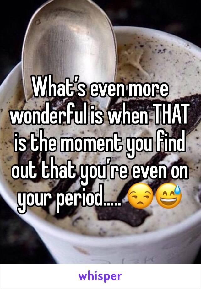 What's even more wonderful is when THAT is the moment you find out that you're even on your period..... 😒😅