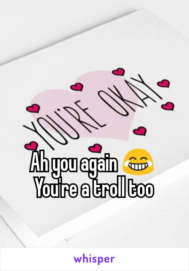 Ah you again 😂  You're a troll too