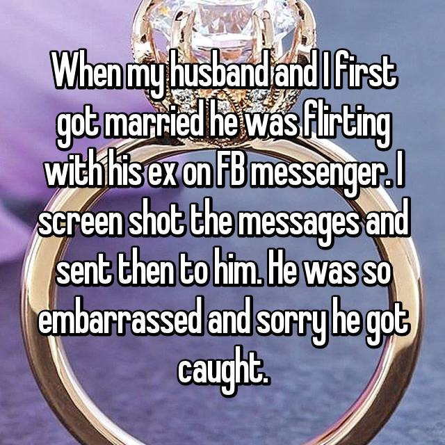 When my husband and I first got married he was flirting with his ex on FB messenger. I screen shot the messages and sent then to him. He was so embarrassed and sorry he got caught.