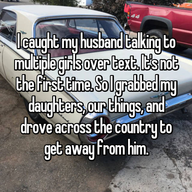 I caught my husband talking to multiple girls over text. It's not the first time. So I grabbed my daughters, our things, and drove across the country to get away from him.