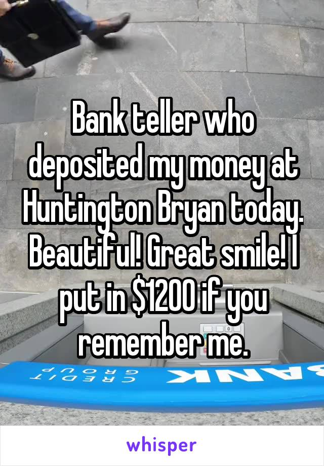 Bank teller who deposited my money at Huntington Bryan today. Beautiful! Great smile! I put in $1200 if you remember me.