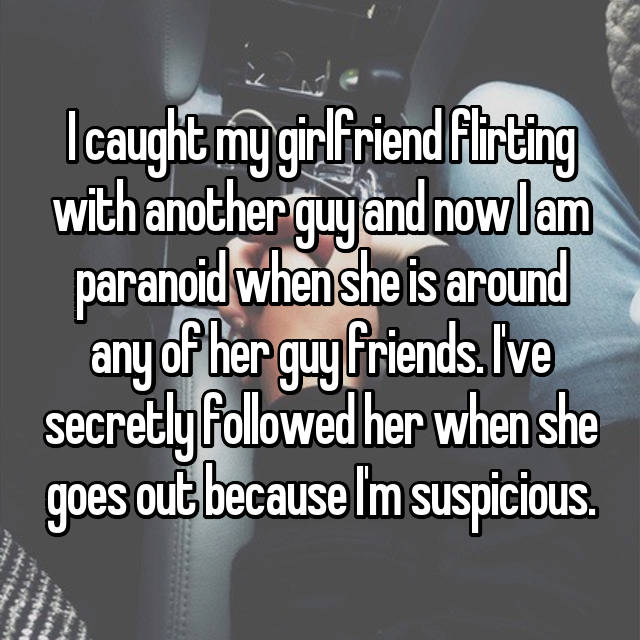 I caught my girlfriend flirting with another guy and now I am paranoid when she is around any of her guy friends. I've secretly followed her when she goes out because I'm suspicious.