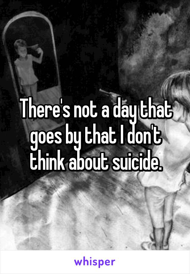 There's not a day that goes by that I don't think about suicide.