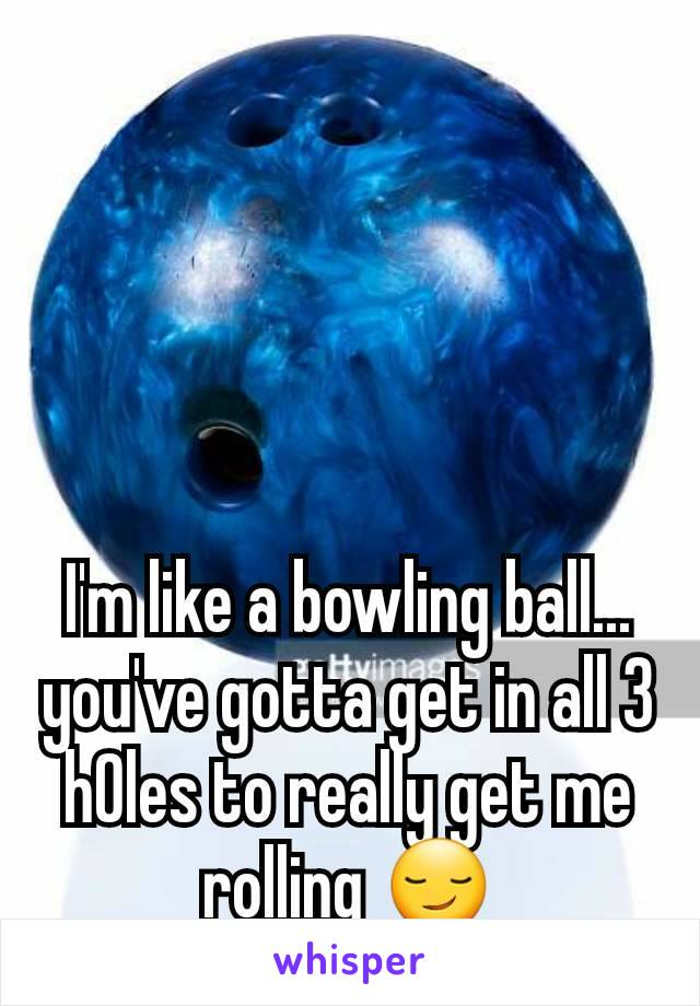 I'm like a bowling ball... you've gotta get in all 3 h0les to really get me rolling 😏