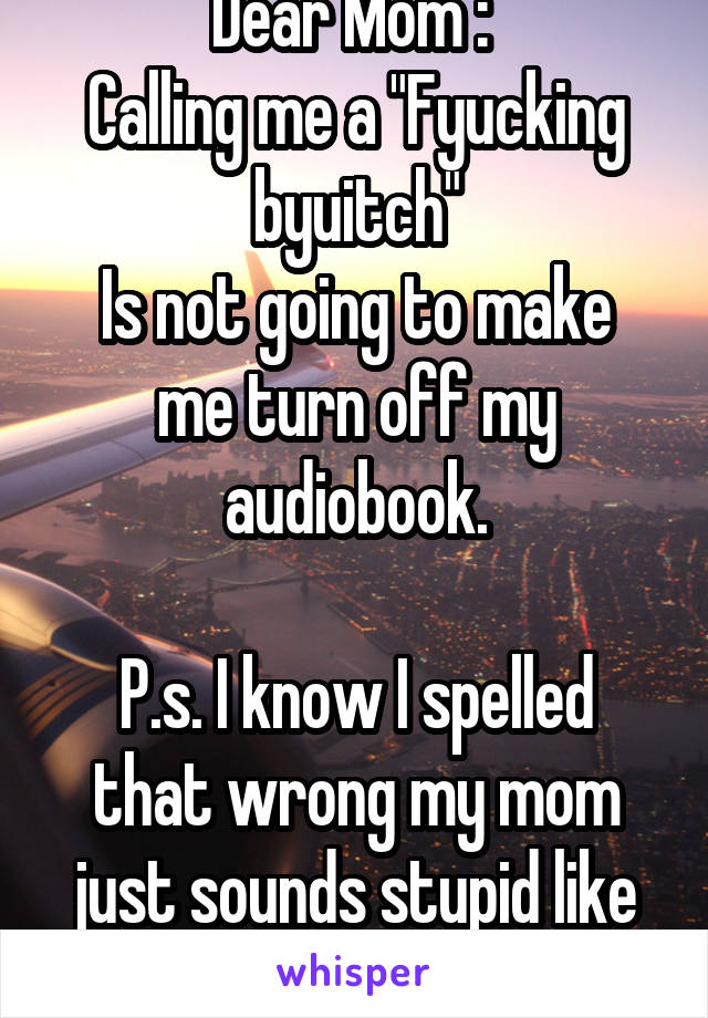 "Dear Mom :  Calling me a ""Fyucking byuitch"" Is not going to make me turn off my audiobook.  P.s. I know I spelled that wrong my mom just sounds stupid like that."