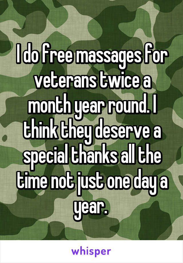 I do free massages for veterans twice a month year round. I think they deserve a special thanks all the time not just one day a year.