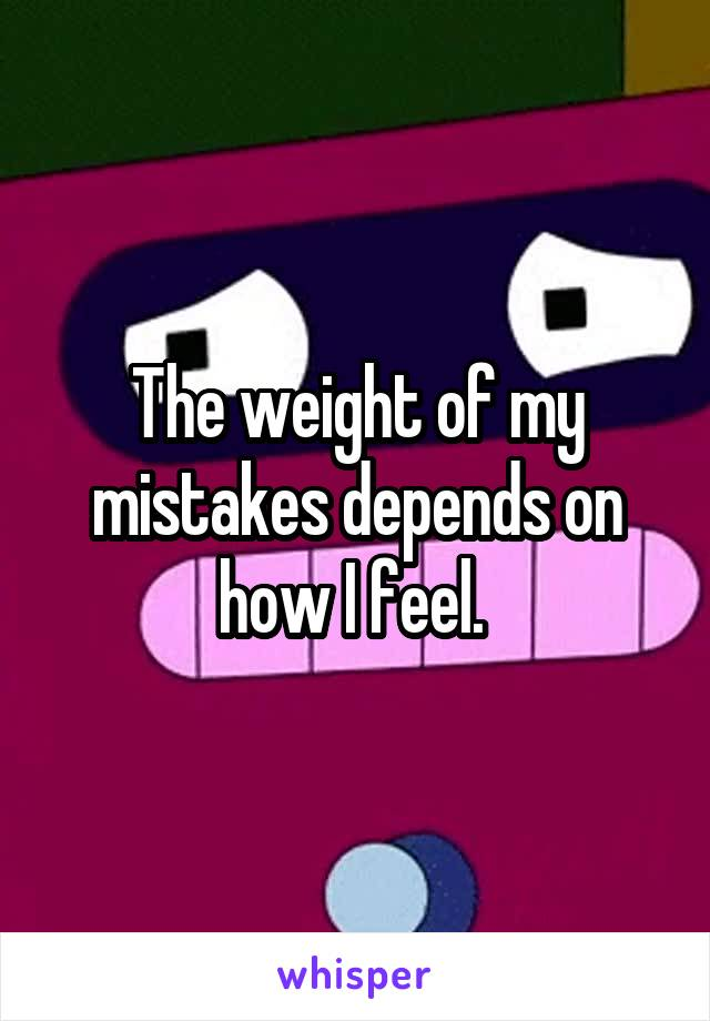 The weight of my mistakes depends on how I feel.