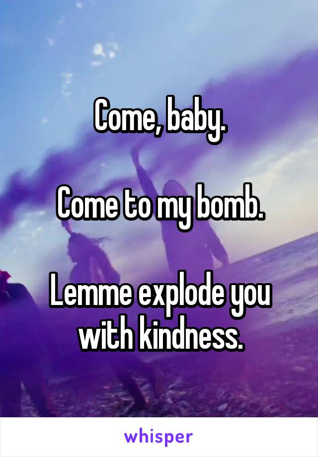 Come, baby.  Come to my bomb.  Lemme explode you with kindness.