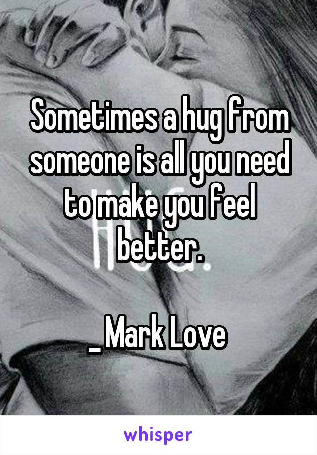 Sometimes a hug from someone is all you need to make you feel better.  _ Mark Love