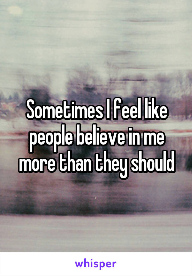 Sometimes I feel like people believe in me more than they should