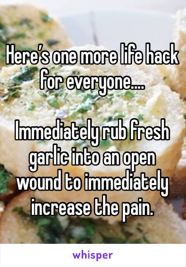 Here's one more life hack for everyone....  Immediately rub fresh garlic into an open wound to immediately increase the pain.