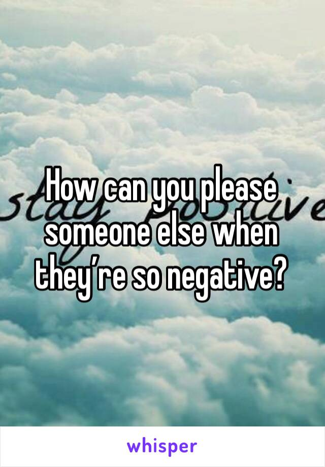 How can you please someone else when they're so negative?