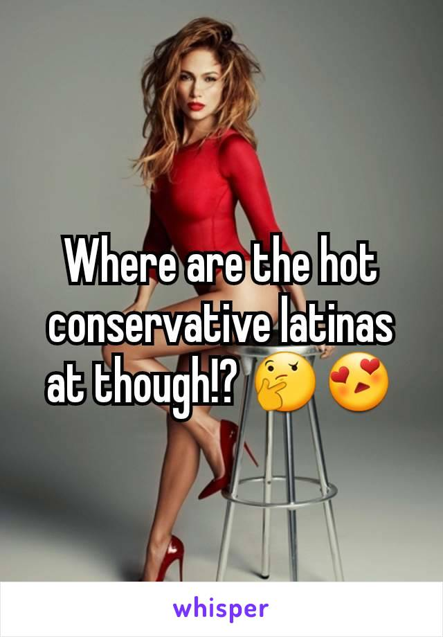 Where are the hot conservative latinas at though!? 🤔😍
