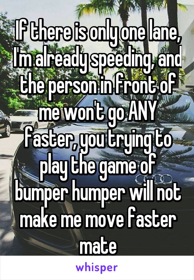 If there is only one lane, I'm already speeding, and the person in front of me won't go ANY faster, you trying to play the game of bumper humper will not make me move faster mate