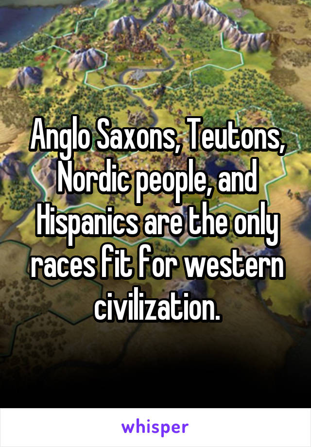Anglo Saxons, Teutons, Nordic people, and Hispanics are the only races fit for western civilization.
