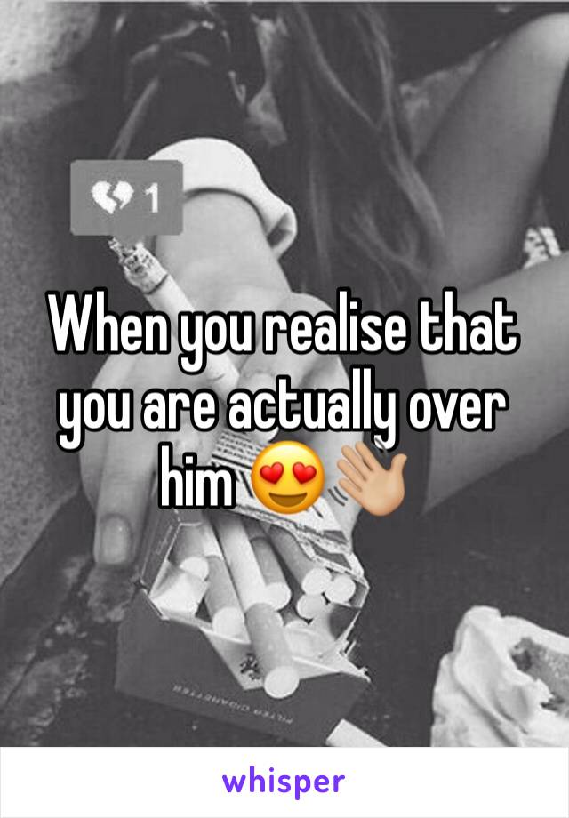 When you realise that you are actually over him 😍👋🏼