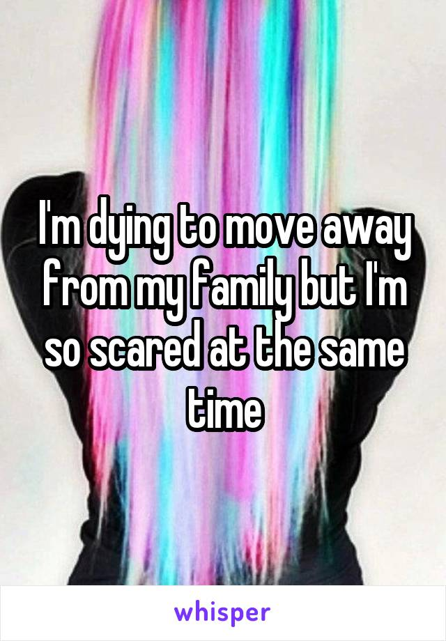 I'm dying to move away from my family but I'm so scared at the same time