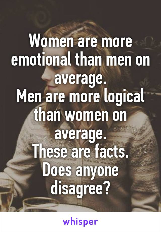 Women are more emotional than men on average. Men are more logical than women on average. These are facts. Does anyone disagree?