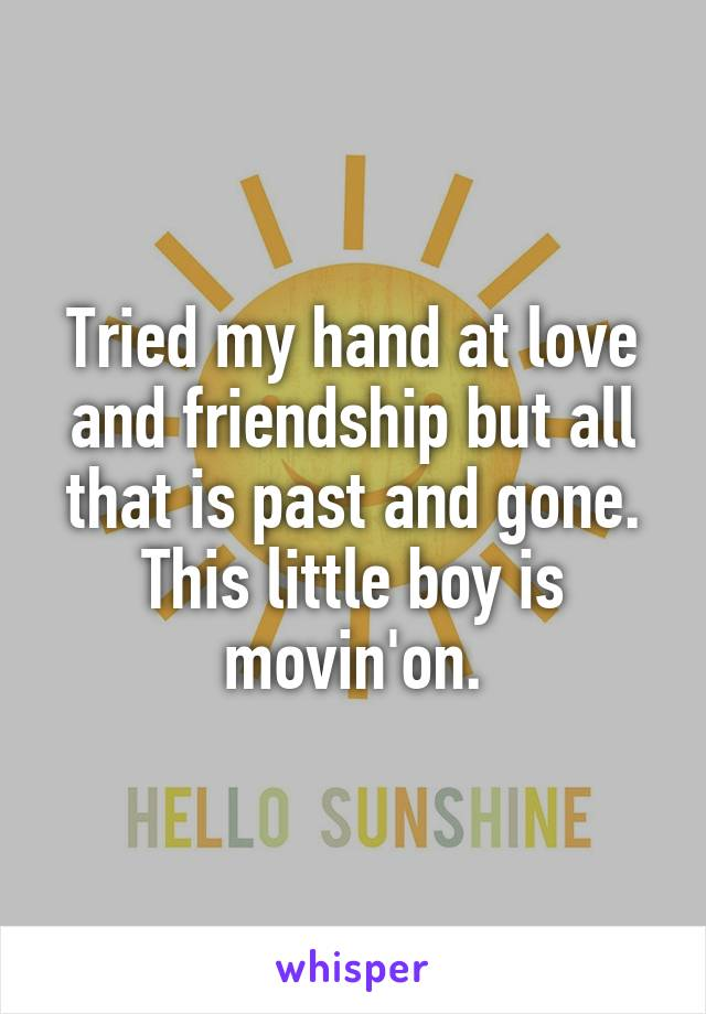 Tried my hand at love and friendship but all that is past and gone. This little boy is movin'on.