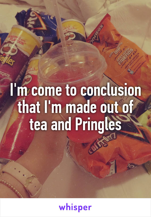 I'm come to conclusion that I'm made out of tea and Pringles