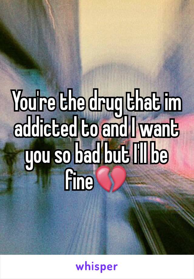 You're the drug that im addicted to and I want you so bad but I'll be fine💔