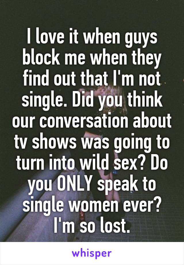I love it when guys block me when they find out that I'm not single. Did you think our conversation about tv shows was going to turn into wild sex? Do you ONLY speak to single women ever? I'm so lost.