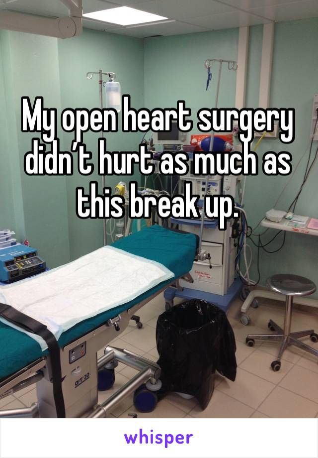 My open heart surgery didn't hurt as much as this break up.