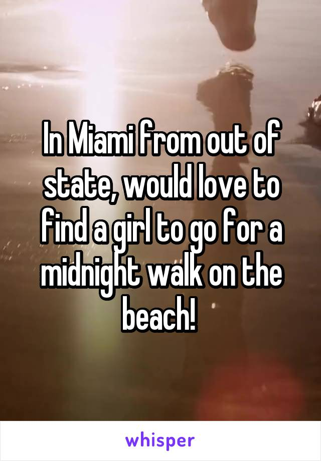 In Miami from out of state, would love to find a girl to go for a midnight walk on the beach!