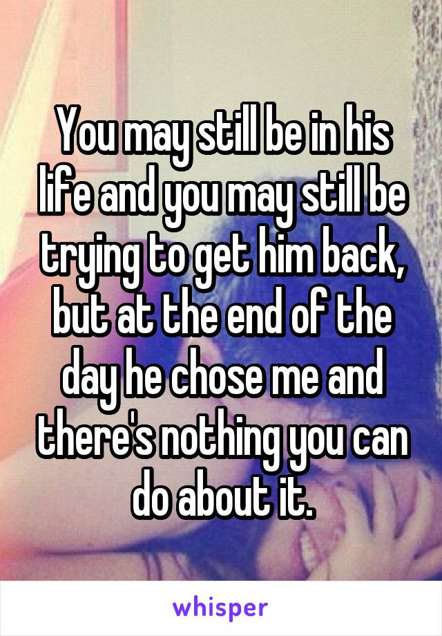 You may still be in his life and you may still be trying to get him back, but at the end of the day he chose me and there's nothing you can do about it.