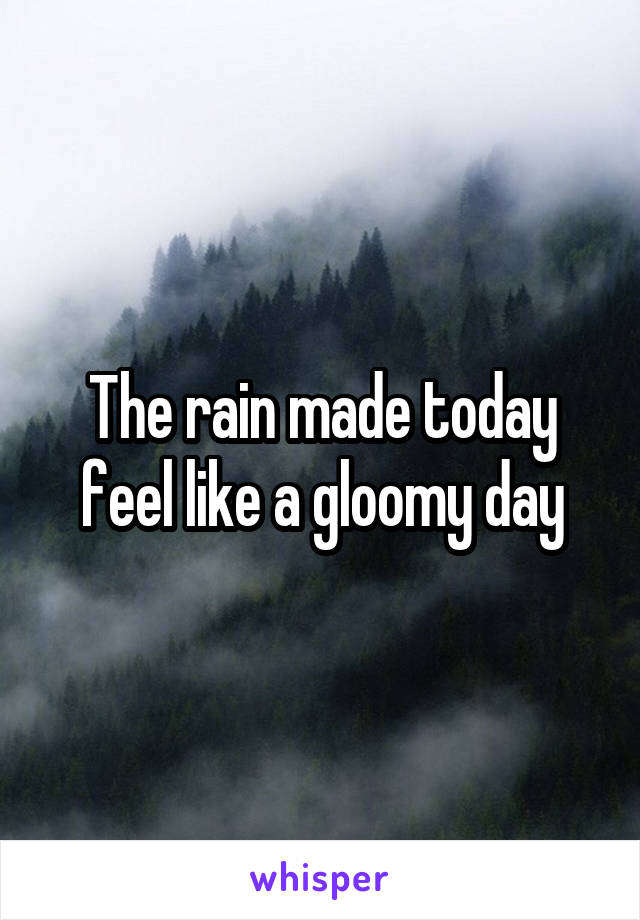 The rain made today feel like a gloomy day