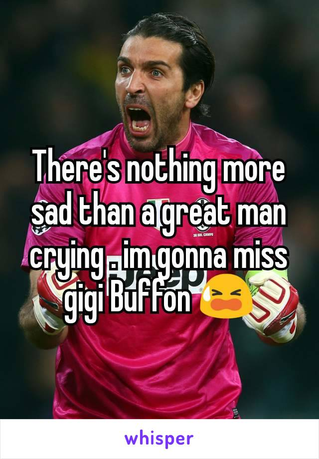 There's nothing more sad than a great man crying . im gonna miss gigi Buffon 😫