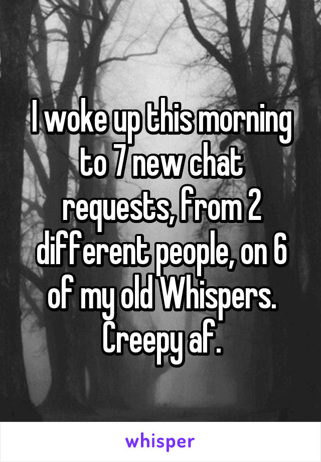 I woke up this morning to 7 new chat requests, from 2 different people, on 6 of my old Whispers. Creepy af.